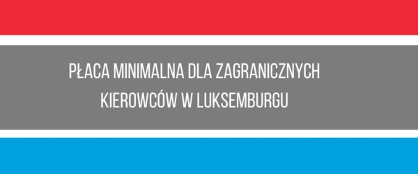 """Luksemburg dołącza do walki z tzw. """"dumpingiem socjalnym"""" w transporcie"""